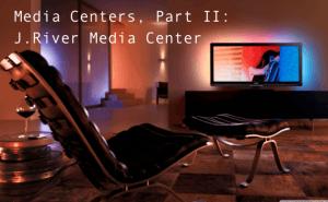 Media Centers, Part II: J.River Media Center